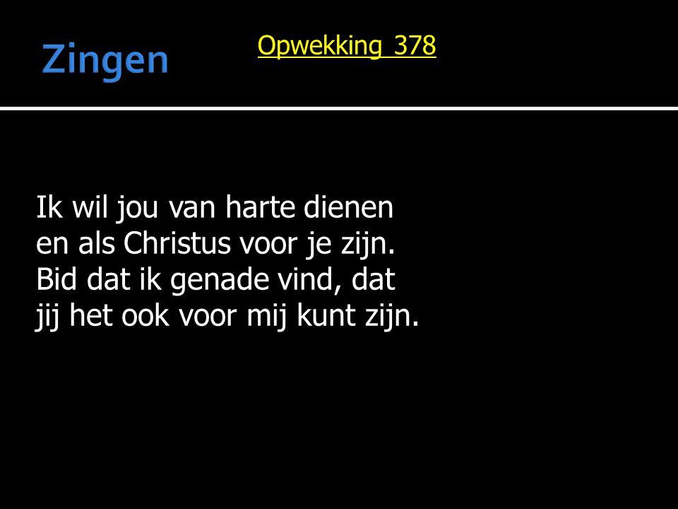 Opwekking 378 Ik wil jou van harte dienen en als Christus voor je zijn. Bid dat ik genade vind, dat jij het ook voor mij kunt zijn.