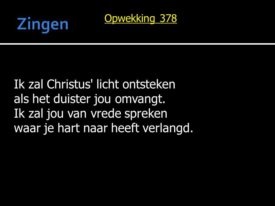 Ik zal Christus' licht ontsteken als het duister jou omvangt. Ik zal jou van vrede spreken waar je hart naar heeft verlangd. Opwekking 378