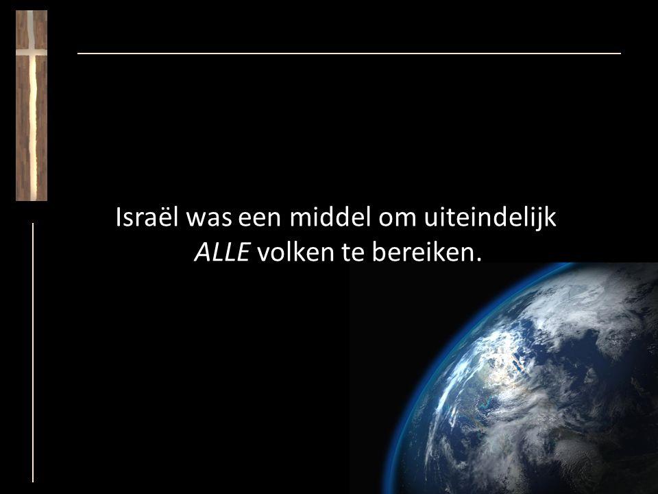 Israël was een middel om uiteindelijk ALLE volken te bereiken.
