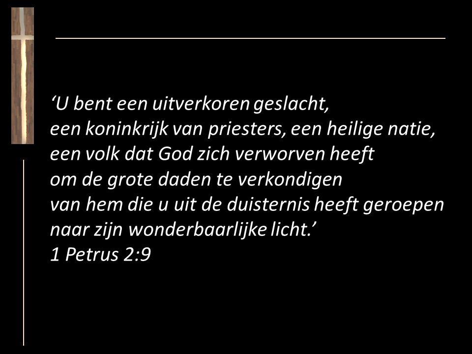 'U bent een uitverkoren geslacht, een koninkrijk van priesters, een heilige natie, een volk dat God zich verworven heeft om de grote daden te verkondigen van hem die u uit de duisternis heeft geroepen naar zijn wonderbaarlijke licht.' 1 Petrus 2:9