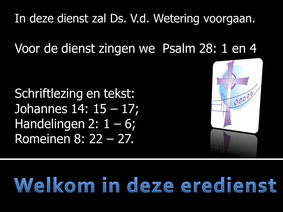 In deze dienst zal Ds. V.d. Wetering voorgaan. Voor de dienst zingen we Psalm 28: 1 en 4 Schriftlezing en tekst: Johannes 14: 15 – 17; Handelingen 2: