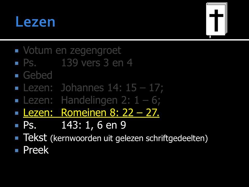  Votum en zegengroet  Ps.139 vers 3 en 4  Gebed  Lezen:  Lezen: Johannes 14: 15 – 17;  Lezen: Handelingen 2: 1 – 6;  Lezen: Romeinen 8: 22 – 27