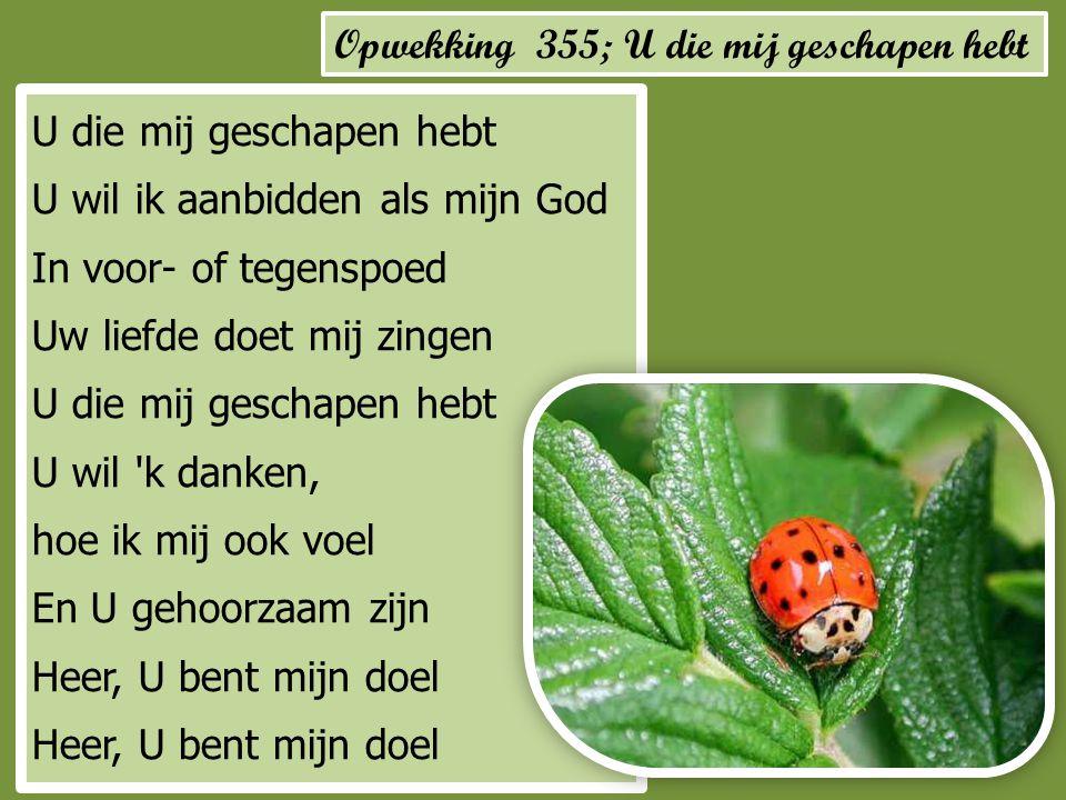 Opwekking 355; U die mij geschapen hebt U die mij geschapen hebt U wil ik aanbidden als mijn God In voor- of tegenspoed Uw liefde doet mij zingen U di