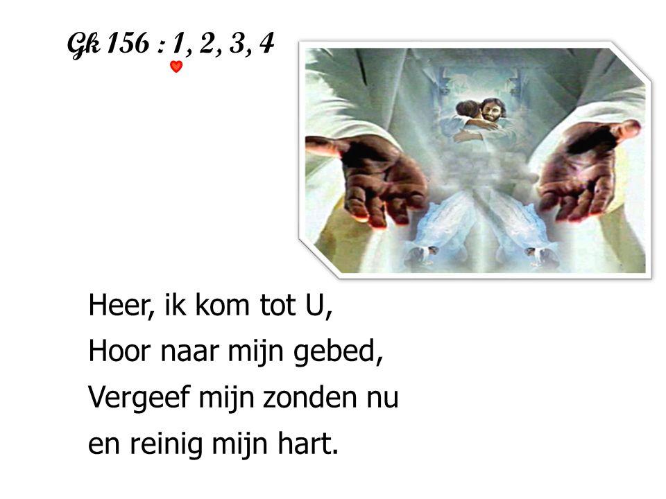 Gk 156 : 1, 2, 3, 4 1 Heer, ik kom tot U, Hoor naar mijn gebed, Vergeef mijn zonden nu en reinig mijn hart.