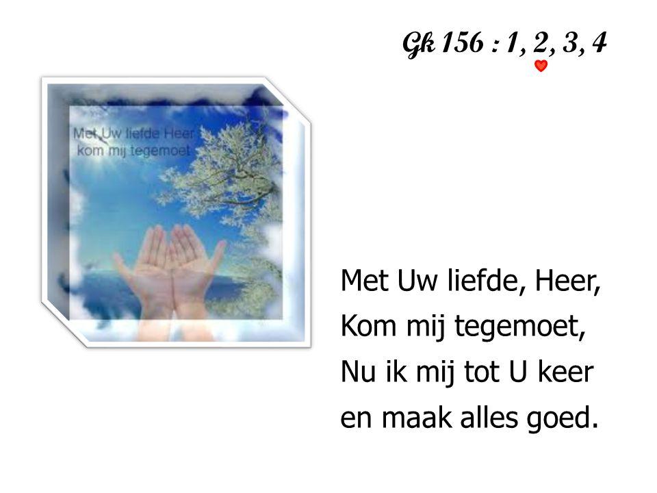 Gk 156 : 1, 2, 3, 4 1 Met Uw liefde, Heer, Kom mij tegemoet, Nu ik mij tot U keer en maak alles goed.
