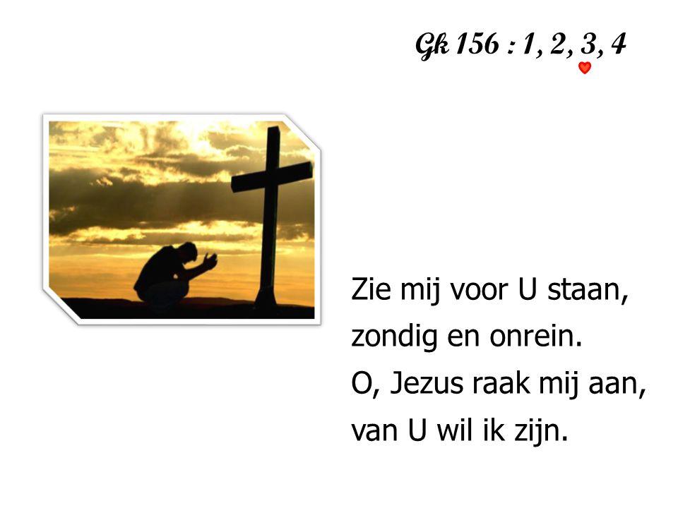 Gk 156 : 1, 2, 3, 4 1 Zie mij voor U staan, zondig en onrein. O, Jezus raak mij aan, van U wil ik zijn.