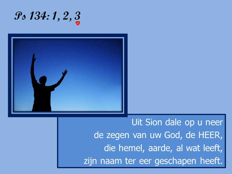 Ps 134: 1, 2, 3 Uit Sion dale op u neer de zegen van uw God, de HEER, die hemel, aarde, al wat leeft, zijn naam ter eer geschapen heeft.
