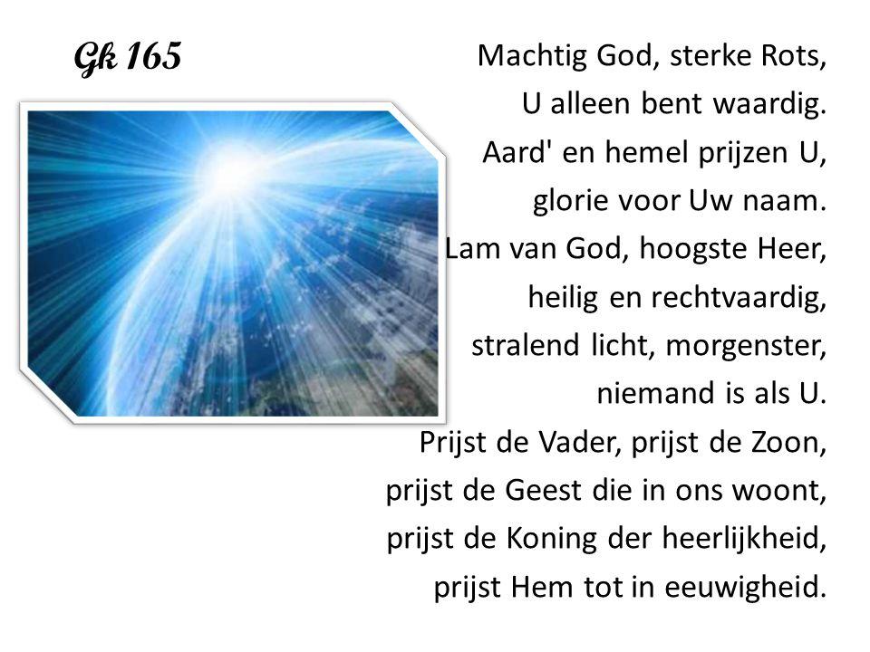 Gk 165 Machtig God, sterke Rots, U alleen bent waardig. Aard' en hemel prijzen U, glorie voor Uw naam. Lam van God, hoogste Heer, heilig en rechtvaard