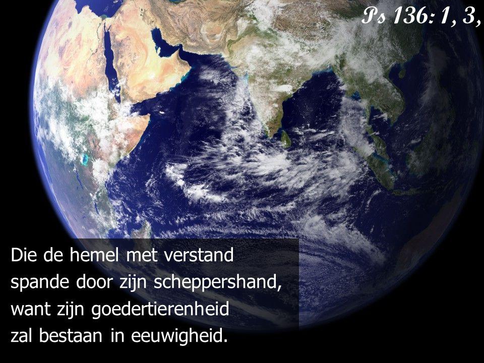 Die de hemel met verstand spande door zijn scheppershand, want zijn goedertierenheid zal bestaan in eeuwigheid. Ps 136: 1, 3, 4