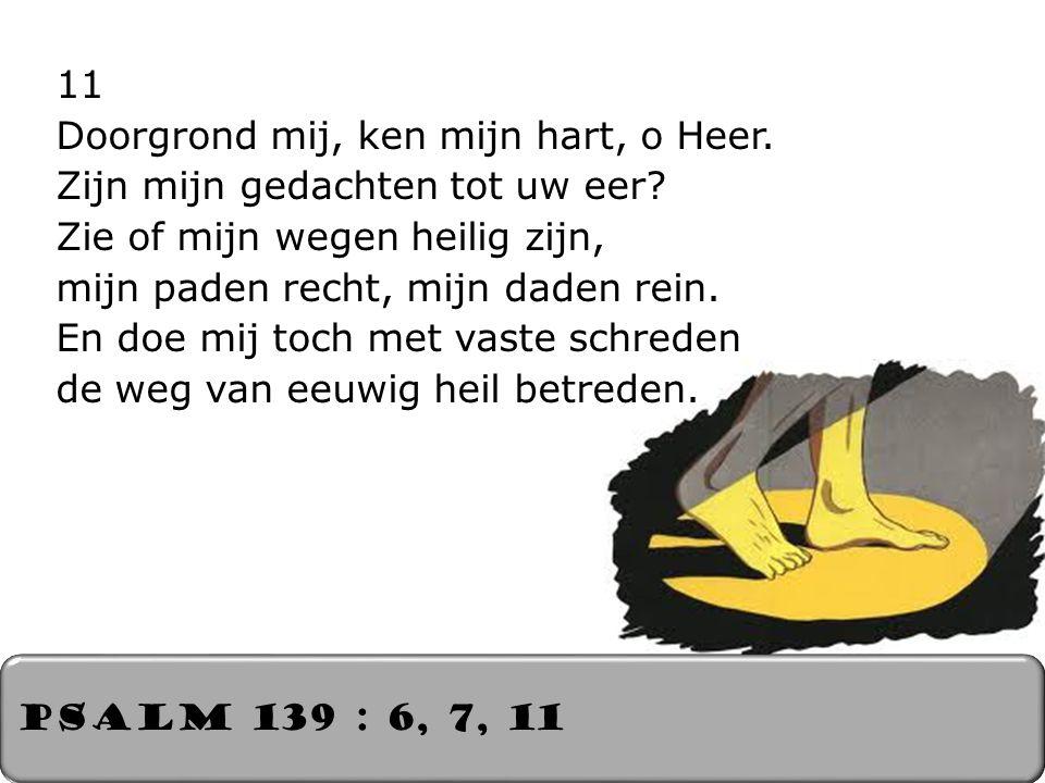 11 Doorgrond mij, ken mijn hart, o Heer. Zijn mijn gedachten tot uw eer? Zie of mijn wegen heilig zijn, mijn paden recht, mijn daden rein. En doe mij