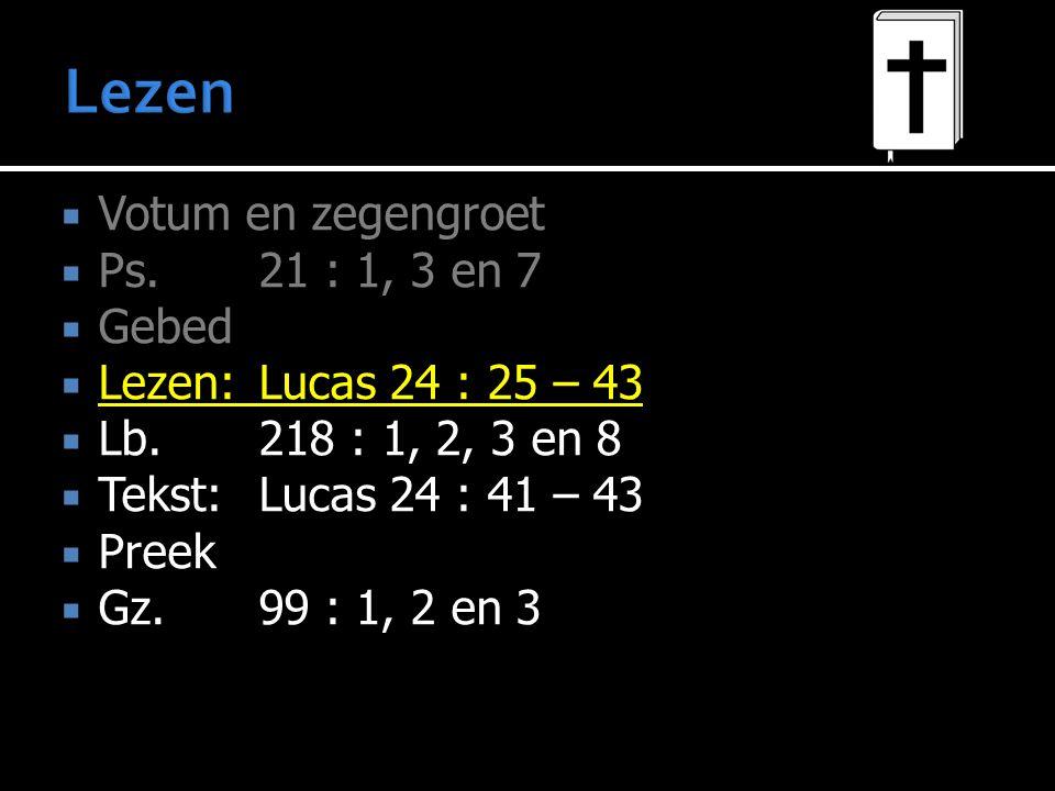  Votum en zegengroet  Ps.21 : 1, 3 en 7  Gebed  Lezen:Lucas 24 : 25 – 43  Lb. 218 : 1, 2, 3 en 8  Tekst:Lucas 24 : 41 – 43  Preek  Gz. 99 : 1,