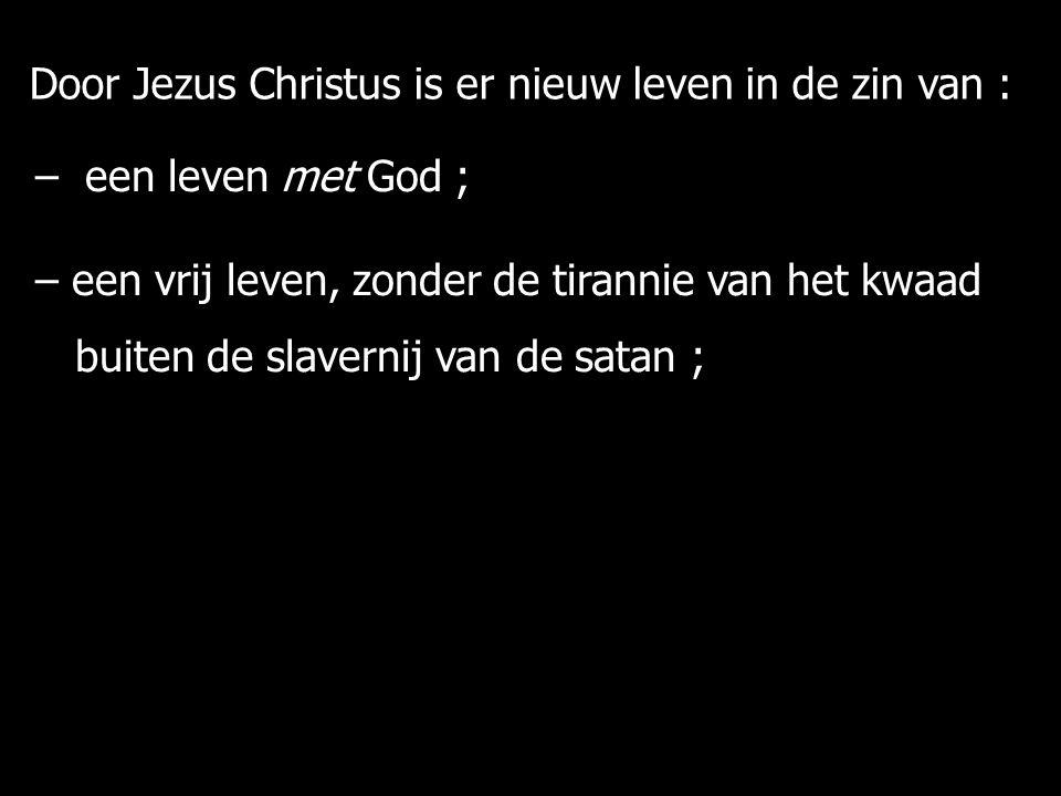 – een leven met God ; – een vrij leven, zonder de tirannie van het kwaad buiten de slavernij van de satan ; buiten de slavernij van de satan ; Door Jezus Christus is er nieuw leven in de zin van :