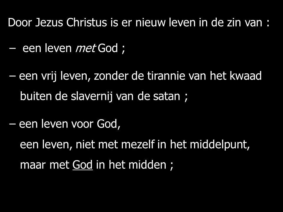– een leven met God ; – een vrij leven, zonder de tirannie van het kwaad buiten de slavernij van de satan ; buiten de slavernij van de satan ; – een leven voor God, een leven, niet met mezelf in het middelpunt, een leven, niet met mezelf in het middelpunt, maar met God in het midden ; maar met God in het midden ; Door Jezus Christus is er nieuw leven in de zin van :
