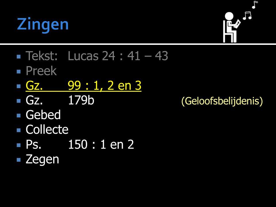  Tekst: Lucas 24 : 41 – 43  Preek  Gz. 99 : 1, 2 en 3  Gz. 179b (Geloofsbelijdenis)  Gebed  Collecte  Ps.150 : 1 en 2  Zegen
