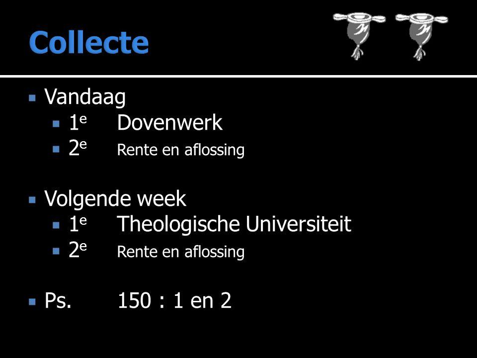  Vandaag  1 e Dovenwerk  2 e Rente en aflossing  Volgende week  1 e Theologische Universiteit  2 e Rente en aflossing  Ps.150 : 1 en 2