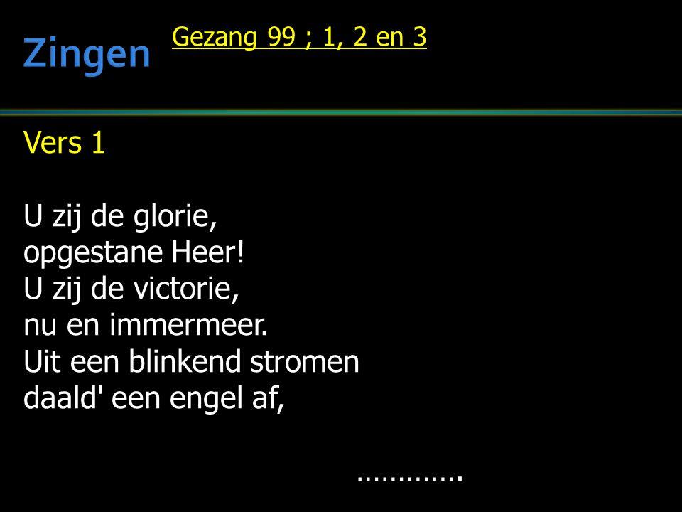 Vers 1 U zij de glorie, opgestane Heer! U zij de victorie, nu en immermeer. Uit een blinkend stromen daald' een engel af, …………. Gezang 99 ; 1, 2 en 3