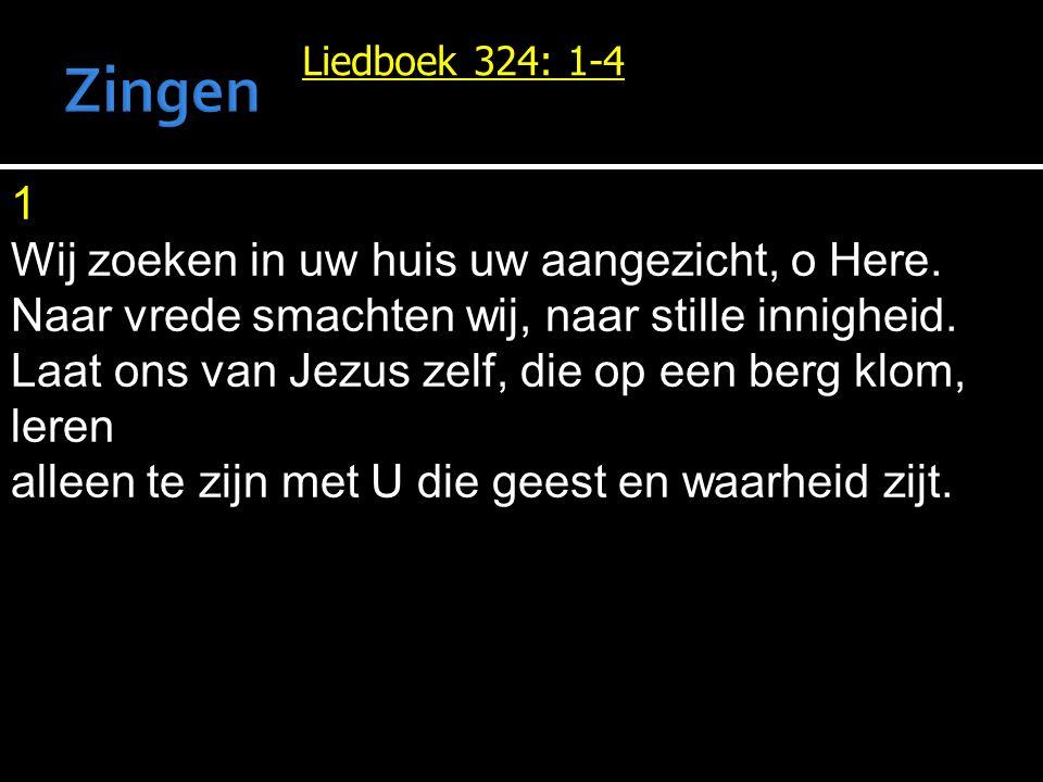 Liedboek 324: 1-4 1 Wij zoeken in uw huis uw aangezicht, o Here. Naar vrede smachten wij, naar stille innigheid. Laat ons van Jezus zelf, die op een b