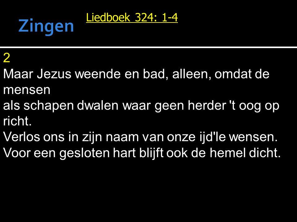 Liedboek 324: 1-4 2 Maar Jezus weende en bad, alleen, omdat de mensen als schapen dwalen waar geen herder 't oog op richt. Verlos ons in zijn naam van