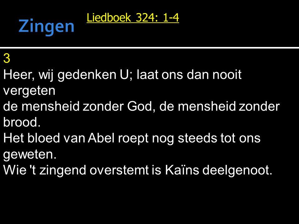 Liedboek 324: 1-4 3 Heer, wij gedenken U; laat ons dan nooit vergeten de mensheid zonder God, de mensheid zonder brood. Het bloed van Abel roept nog s