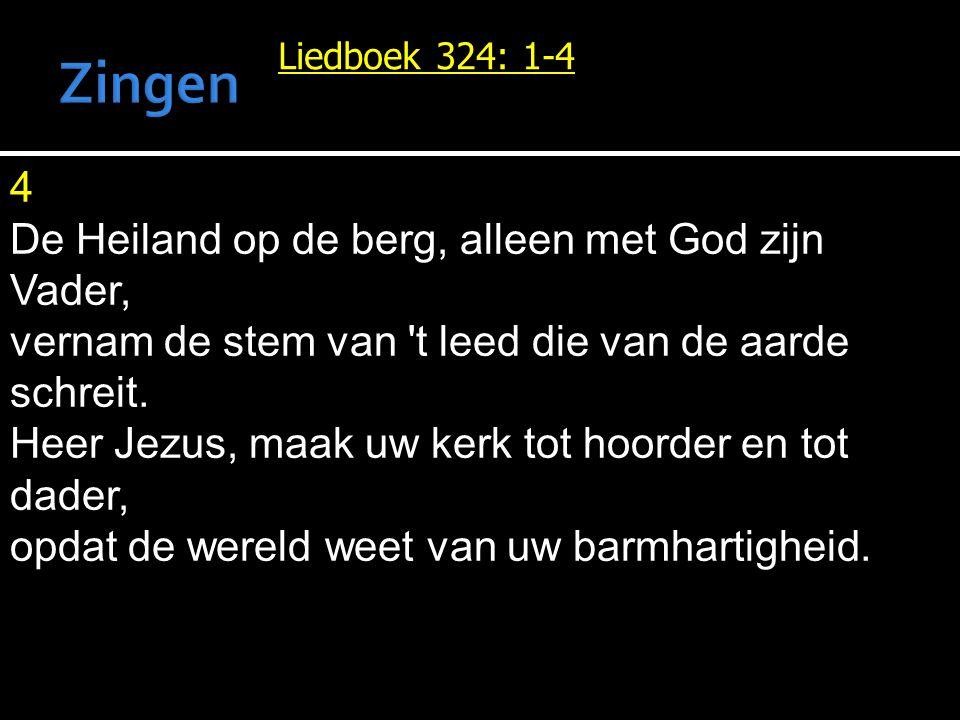 Liedboek 324: 1-4 4 De Heiland op de berg, alleen met God zijn Vader, vernam de stem van 't leed die van de aarde schreit. Heer Jezus, maak uw kerk to