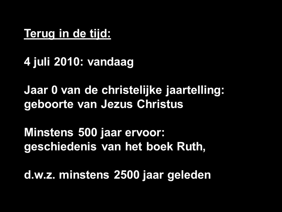 Terug in de tijd: 4 juli 2010: vandaag Jaar 0 van de christelijke jaartelling: geboorte van Jezus Christus Minstens 500 jaar ervoor: geschiedenis van het boek Ruth, d.w.z.