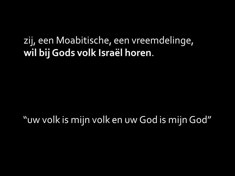 zij, een Moabitische, een vreemdelinge, wil bij Gods volk Israël horen.