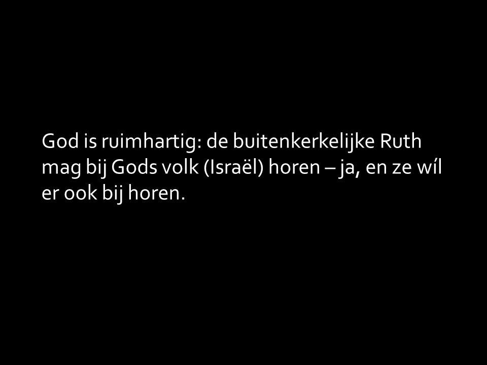 God is ruimhartig: de buitenkerkelijke Ruth mag bij Gods volk (Israël) horen – ja, en ze wíl er ook bij horen.