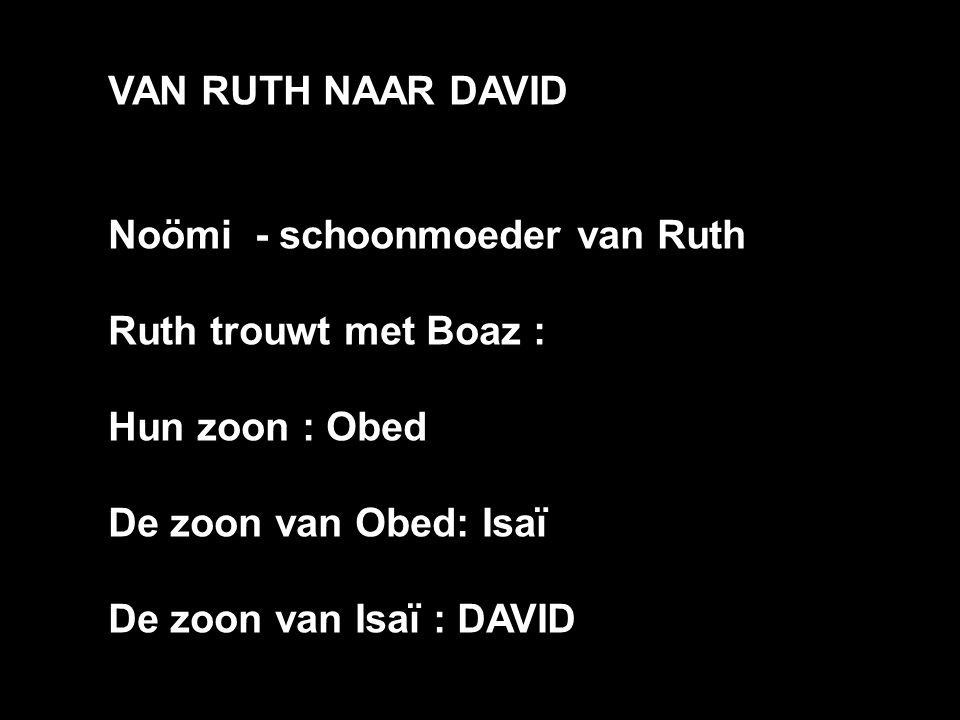 VAN RUTH NAAR DAVID Noömi - schoonmoeder van Ruth Ruth trouwt met Boaz : Hun zoon : Obed De zoon van Obed: Isaï De zoon van Isaï : DAVID