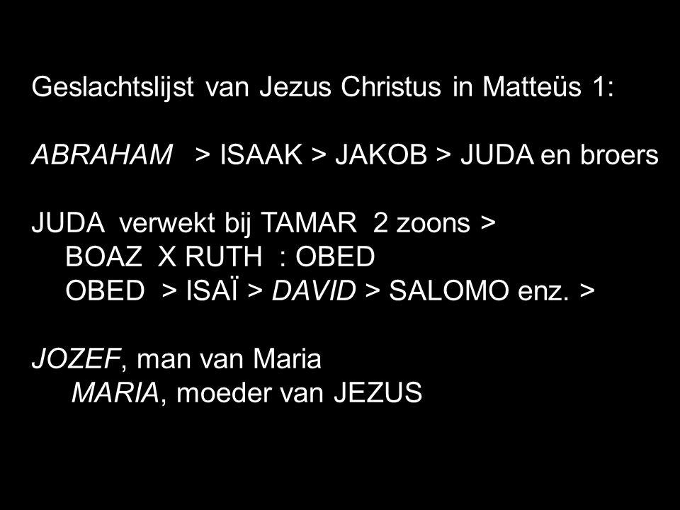 Geslachtslijst van Jezus Christus in Matteüs 1: ABRAHAM > ISAAK > JAKOB > JUDA en broers JUDA verwekt bij TAMAR 2 zoons > BOAZ X RUTH : OBED OBED > ISAÏ > DAVID > SALOMO enz.