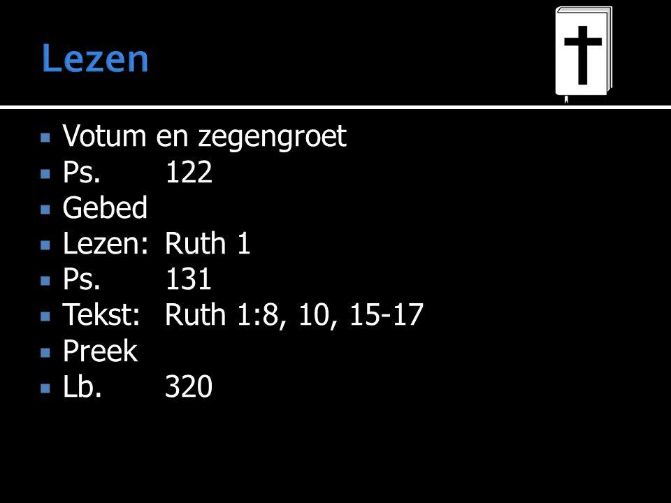  Votum en zegengroet  Ps.122  Gebed  Lezen:Ruth 1  Ps.131  Tekst:Ruth 1:8, 10, 15-17  Preek  Lb.320