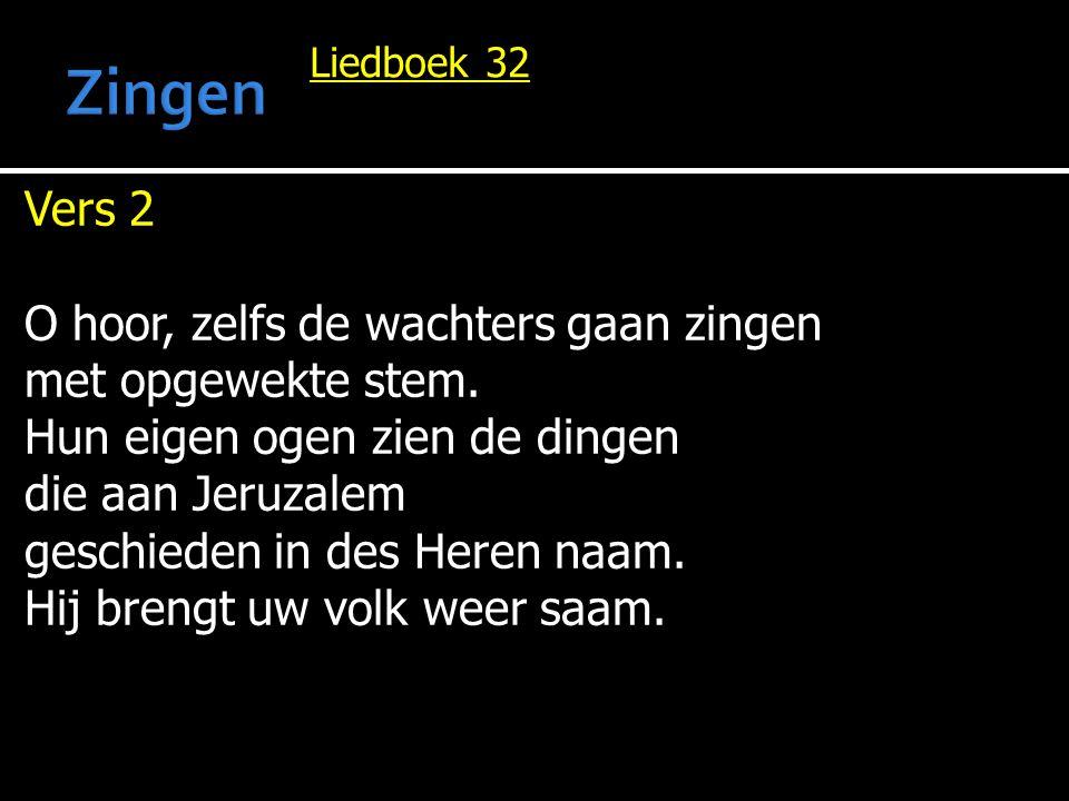 Liedboek 32 Vers 2 O hoor, zelfs de wachters gaan zingen met opgewekte stem. Hun eigen ogen zien de dingen die aan Jeruzalem geschieden in des Heren n