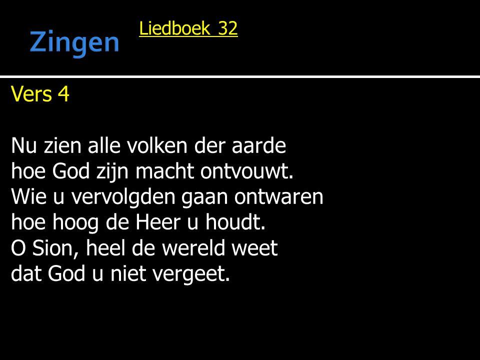 Liedboek 32 Vers 4 Nu zien alle volken der aarde hoe God zijn macht ontvouwt. Wie u vervolgden gaan ontwaren hoe hoog de Heer u houdt. O Sion, heel de