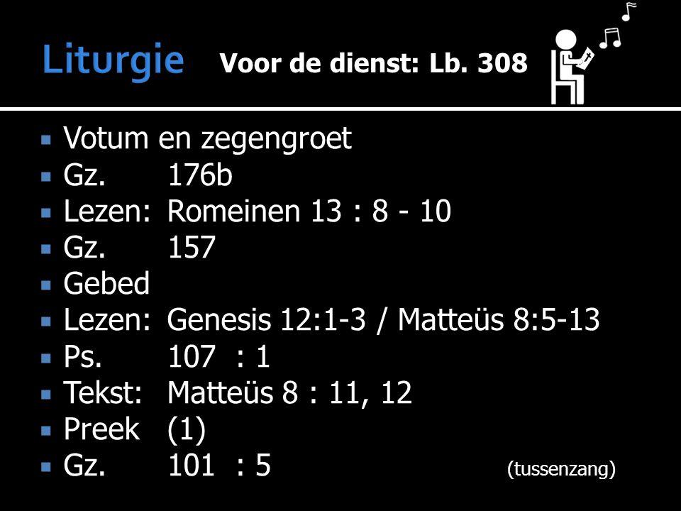  Votum en zegengroet  Gz.176b  Lezen:Romeinen 13 : 8 - 10  Gz.157  Gebed  Lezen:Genesis 12:1-3 / Matteüs 8:5-13  Ps.107: 1  Tekst:Matteüs 8 : 11, 12  Preek (1)  Gz.101: 5 (tussenzang) Voor de dienst: Voor de dienst: Lb.