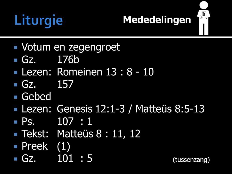 Mededelingen  Votum en zegengroet  Gz.176b  Lezen:Romeinen 13 : 8 - 10  Gz.157  Gebed  Lezen:Genesis 12:1-3 / Matteüs 8:5-13  Ps.107: 1  Tekst:Matteüs 8 : 11, 12  Preek (1)  Gz.101: 5 (tussenzang)