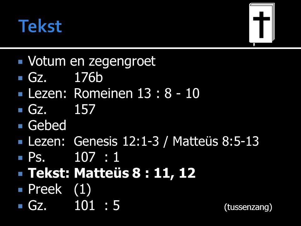  Votum en zegengroet  Gz.176b  Lezen:Romeinen 13 : 8 - 10  Gz.157  Gebed  Lezen:Genesis 12:1-3 / Matteüs 8:5-13  Ps.107: 1  Tekst:Matteüs 8 : 11, 12  Preek (1)  Gz.101: 5 (tussenzang)