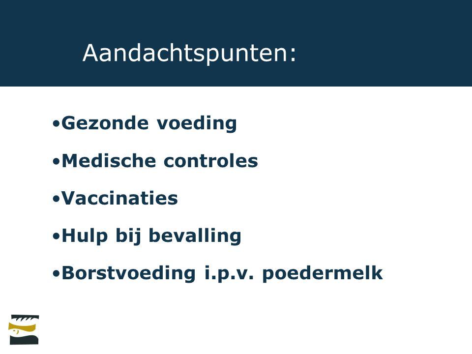 Aandachtspunten: Gezonde voeding Medische controles Vaccinaties Hulp bij bevalling Borstvoeding i.p.v.