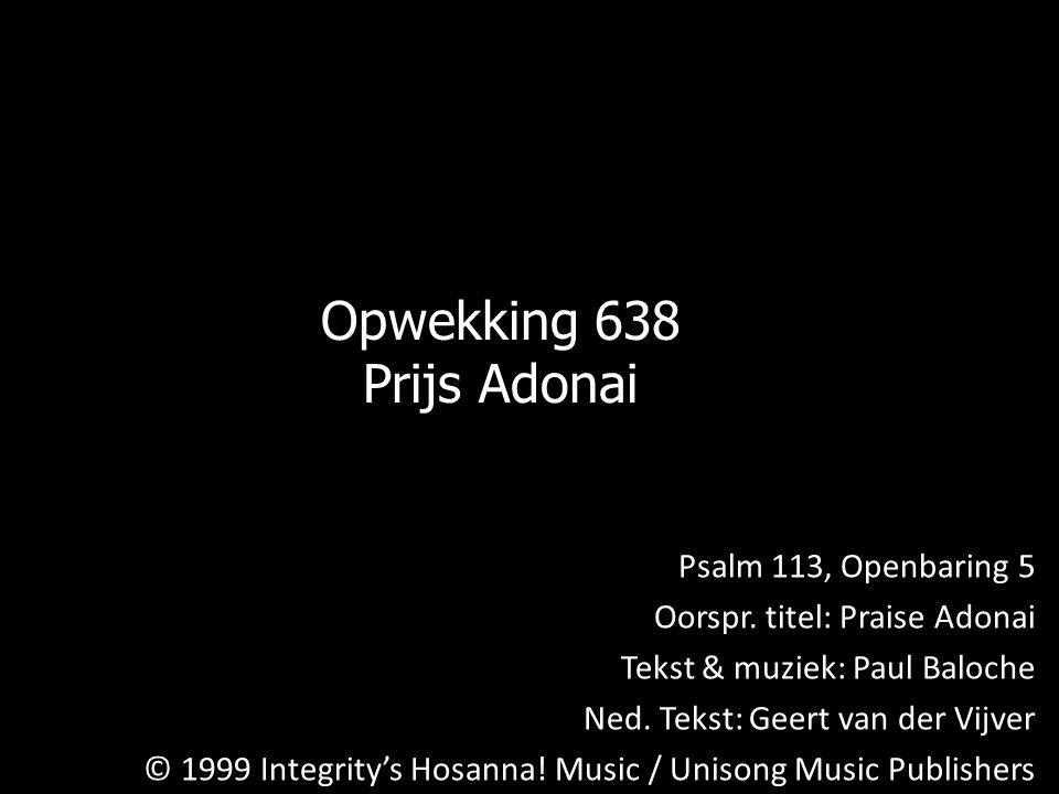 Opwekking 638 Prijs Adonai Psalm 113, Openbaring 5 Oorspr. titel: Praise Adonai Tekst & muziek: Paul Baloche Ned. Tekst: Geert van der Vijver © 1999 I