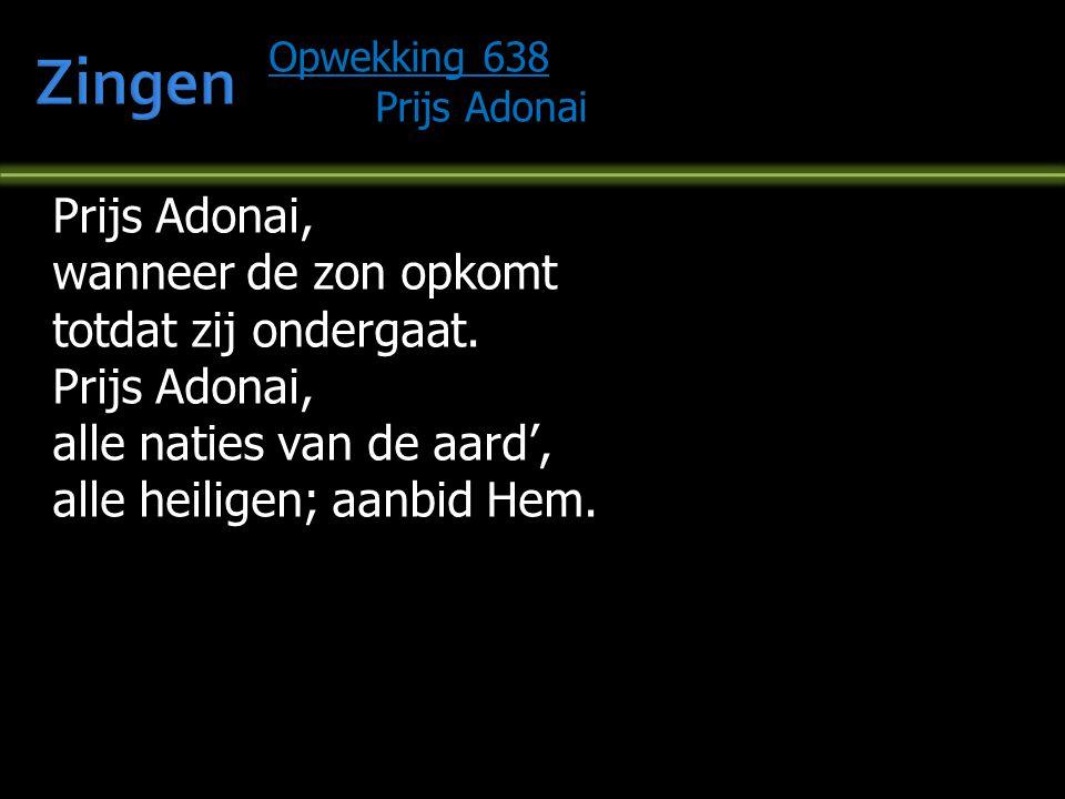 Opwekking 638 Prijs Adonai Prijs Adonai, wanneer de zon opkomt totdat zij ondergaat. Prijs Adonai, alle naties van de aard', alle heiligen; aanbid Hem
