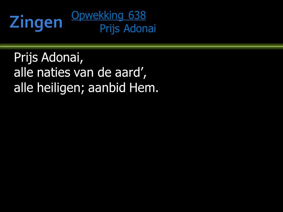Opwekking 638 Prijs Adonai Prijs Adonai, alle naties van de aard', alle heiligen; aanbid Hem.
