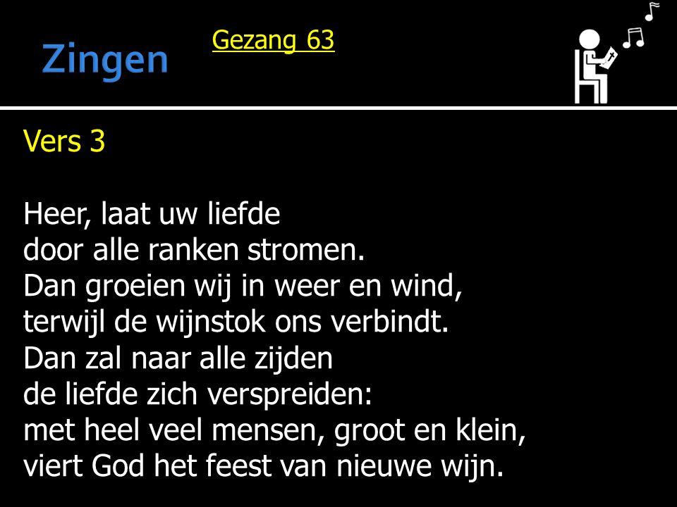 Gezang 63 Vers 3 Heer, laat uw liefde door alle ranken stromen. Dan groeien wij in weer en wind, terwijl de wijnstok ons verbindt. Dan zal naar alle z