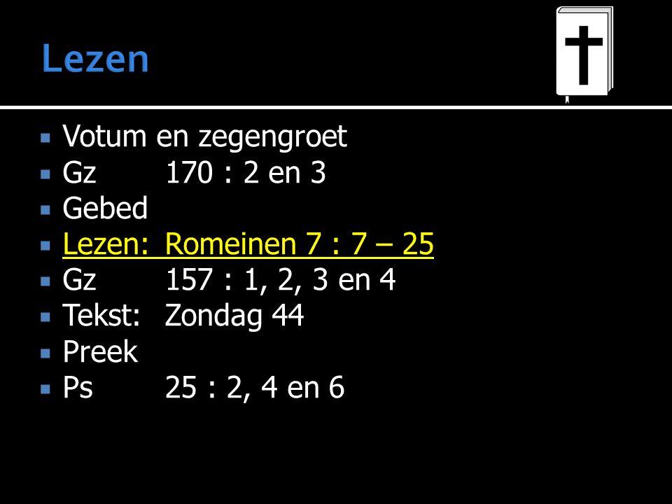  Votum en zegengroet  Gz 170 : 2 en 3  Gebed  Lezen: Romeinen 7 : 7 – 25  Gz 157 : 1, 2, 3 en 4  Tekst: Zondag 44  Preek  Ps 25 : 2, 4 en 6