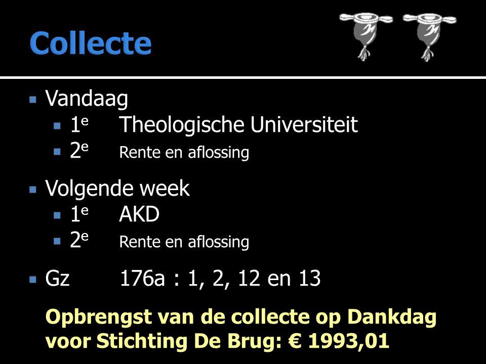  Vandaag  1 e Theologische Universiteit  2 e Rente en aflossing  Volgende week  1 e AKD  2 e Rente en aflossing  Gz 176a : 1, 2, 12 en 13 Opbrengst van de collecte op Dankdag voor Stichting De Brug: € 1993,01
