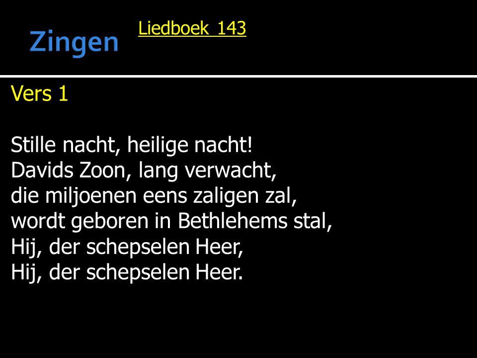 Liedboek 143 Vers 1 Stille nacht, heilige nacht! Davids Zoon, lang verwacht, die miljoenen eens zaligen zal, wordt geboren in Bethlehems stal, Hij, de