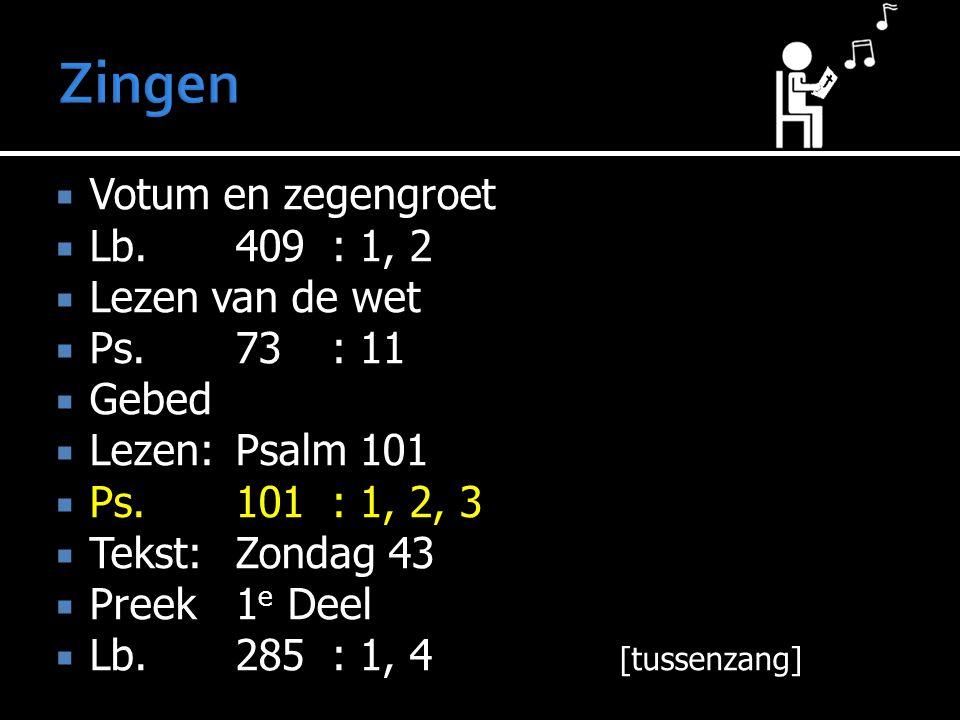  Votum en zegengroet  Lb.409: 1, 2  Lezen van de wet  Ps.73: 11  Gebed  Lezen:Psalm 101  Ps.101: 1, 2, 3  Tekst:Zondag 43  Preek1 e Deel  Lb