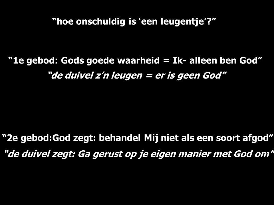 """""""hoe onschuldig is 'een leugentje'?"""" """"1e gebod: Gods goede waarheid = Ik- alleen ben God"""" """"2e gebod:God zegt: behandel Mij niet als een soort afgod"""""""