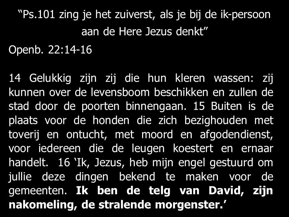 """""""Ps.101 zing je het zuiverst, als je bij de ik-persoon aan de Here Jezus denkt"""" Openb. 22:14-16 14 Gelukkig zijn zij die hun kleren wassen: zij kunnen"""