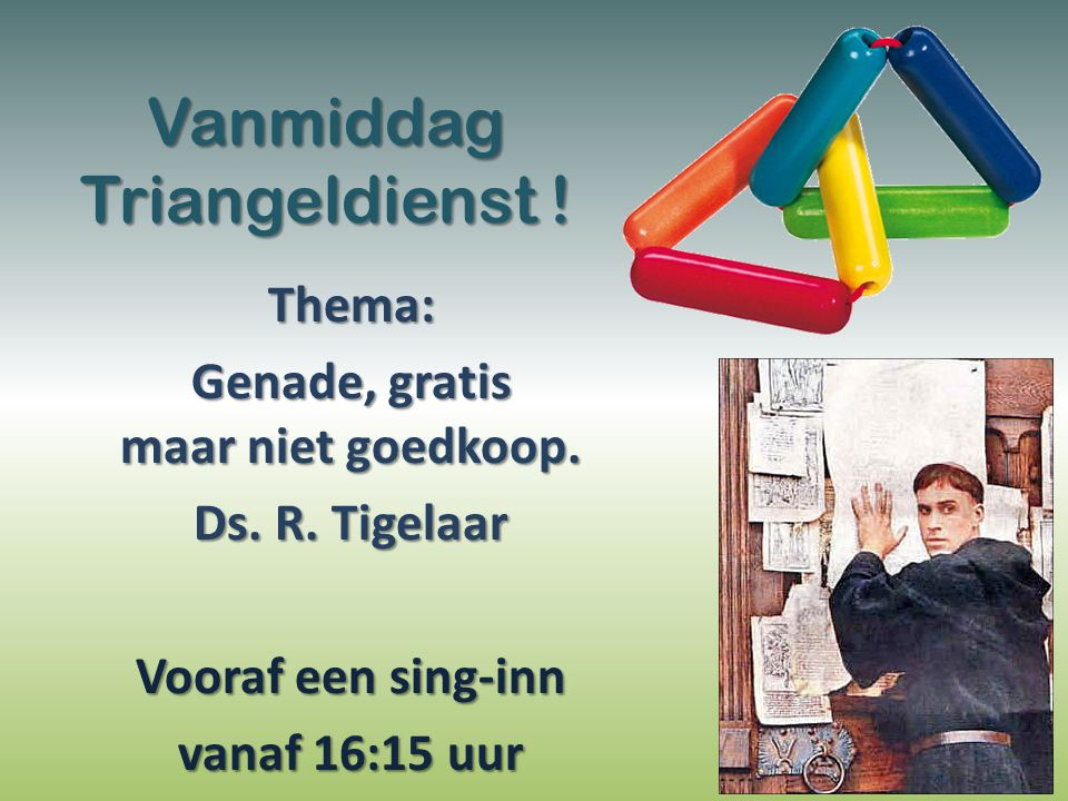 Vanmiddag Triangeldienst ! Thema: Genade, gratis maar niet goedkoop. Ds. R. Tigelaar Vooraf een sing-inn vanaf 16:15 uur