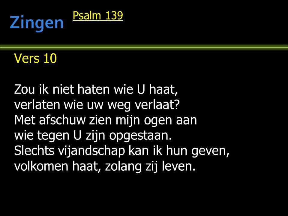 Psalm 139 Vers 10 Zou ik niet haten wie U haat, verlaten wie uw weg verlaat? Met afschuw zien mijn ogen aan wie tegen U zijn opgestaan. Slechts vijand