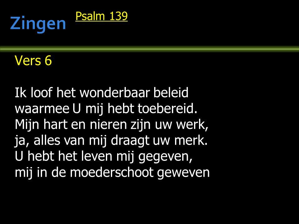 Psalm 139 Vers 6 Ik loof het wonderbaar beleid waarmee U mij hebt toebereid. Mijn hart en nieren zijn uw werk, ja, alles van mij draagt uw merk. U heb