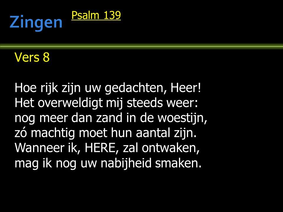 Psalm 139 Vers 8 Hoe rijk zijn uw gedachten, Heer! Het overweldigt mij steeds weer: nog meer dan zand in de woestijn, zó machtig moet hun aantal zijn.